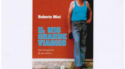 """""""Il mio grande viaggio"""", presentazione dell'autobiografia dell'artista Roberto Mini"""